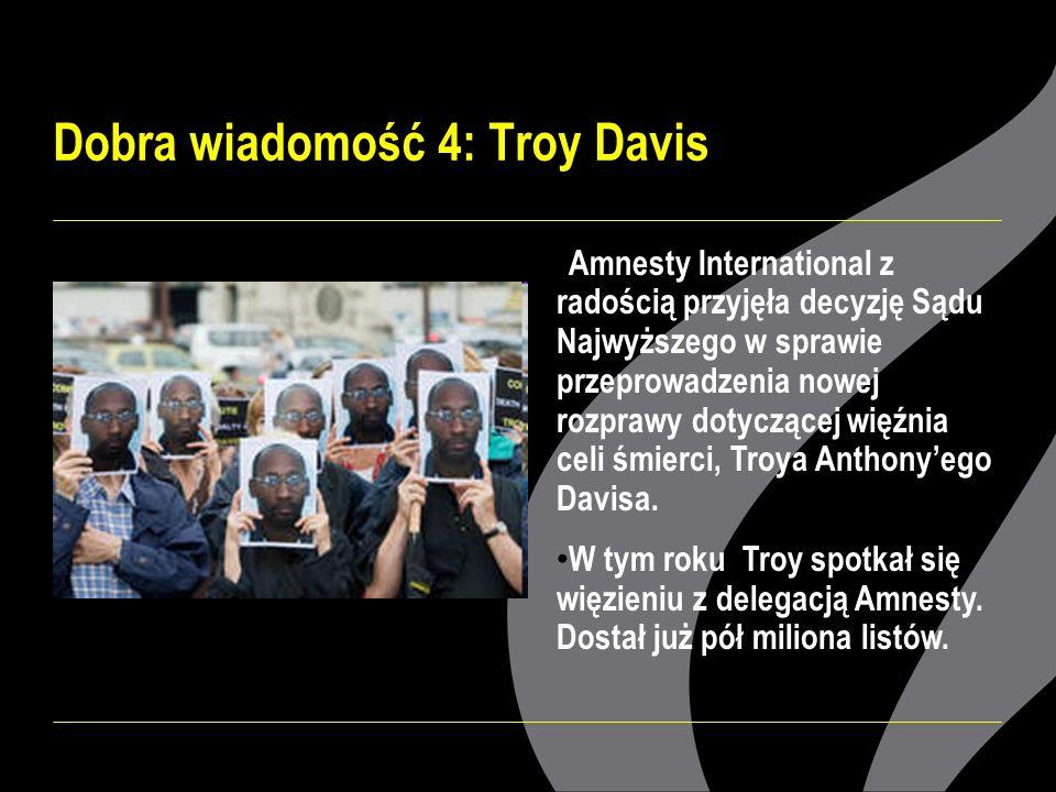 Dobra wiadomość 4: Troy Davis Amnesty International z radością przyjęła decyzję Sądu Najwyższego w sprawie przeprowadzenia nowej rozprawy dotyczącej więźnia celi śmierci, Troya Anthonyego Davisa.