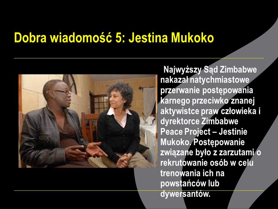 Dobra wiadomość 5: Jestina Mukoko Najwyższy Sąd Zimbabwe nakazał natychmiastowe przerwanie postępowania karnego przeciwko znanej aktywistce praw człowieka i dyrektorce Zimbabwe Peace Project – Jestinie Mukoko.