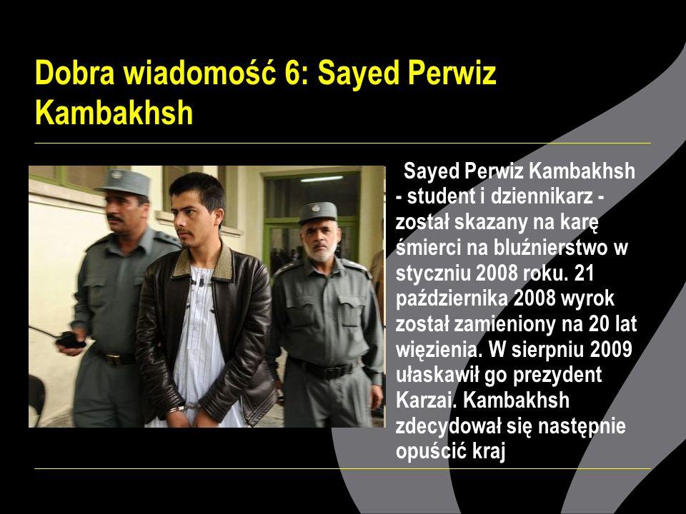 Dobra wiadomość 6: Sayed Perwiz Kambakhsh Sayed Perwiz Kambakhsh - student i dziennikarz - został skazany na karę śmierci na bluźnierstwo w styczniu 2008 roku.