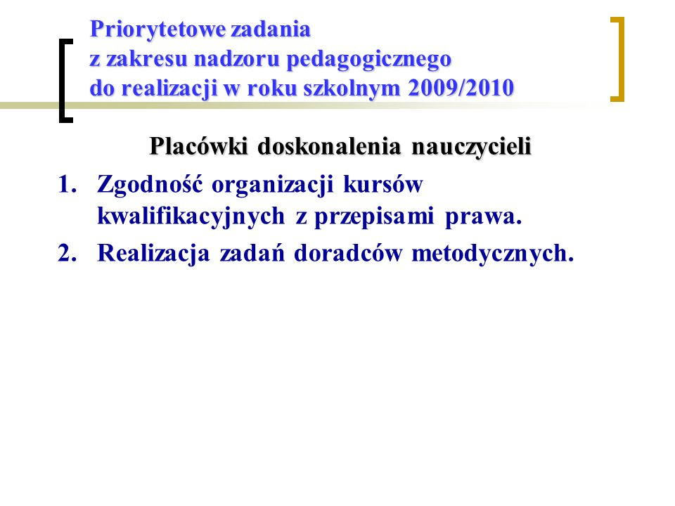 Priorytetowe zadania z zakresu nadzoru pedagogicznego do realizacji w roku szkolnym 2009/2010 Placówki doskonalenia nauczycieli 1.Zgodność organizacji kursów kwalifikacyjnych z przepisami prawa.