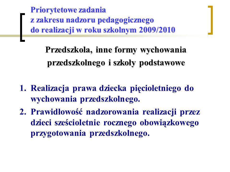 Priorytetowe zadania z zakresu nadzoru pedagogicznego do realizacji w roku szkolnym 2009/2010 Przedszkola, inne formy wychowania przedszkolnego i szkoły podstawowe 1.Realizacja prawa dziecka pięcioletniego do wychowania przedszkolnego.
