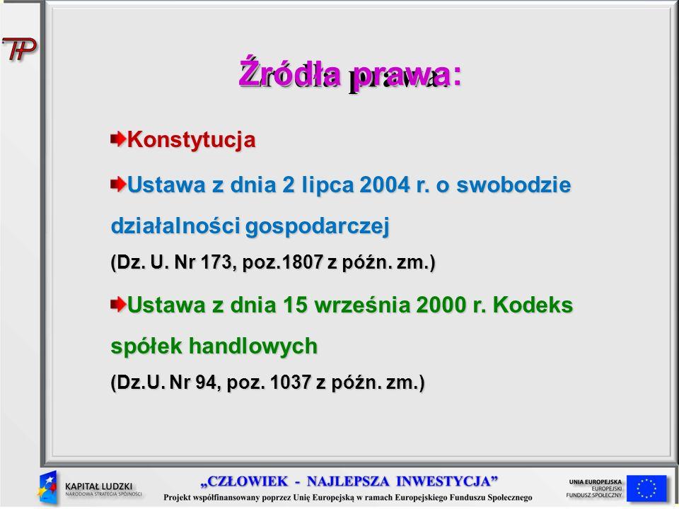 Źródła prawa: Konstytucja Ustawa z dnia 2 lipca 2004 r. o swobodzie działalności gospodarczej (Dz. U. Nr 173, poz.1807 z późn. zm.) Ustawa z dnia 15 w
