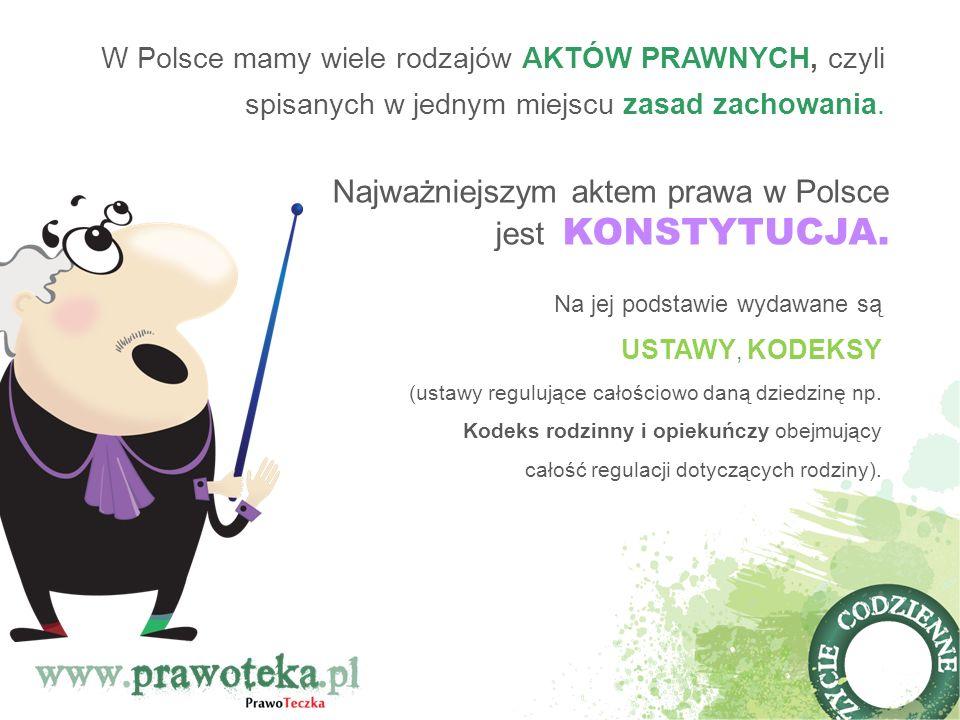 W Polsce mamy wiele rodzajów AKTÓW PRAWNYCH, czyli spisanych w jednym miejscu zasad zachowania. Na jej podstawie wydawane są USTAWY, KODEKSY (ustawy r