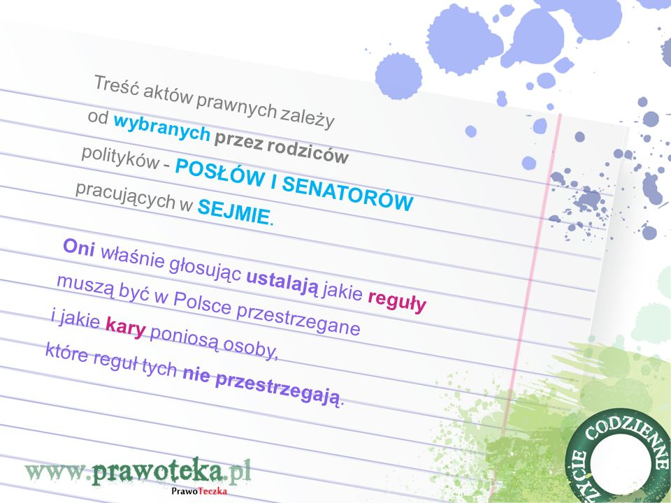 Oni właśnie głosując ustalają jakie reguły muszą być w Polsce przestrzegane i jakie kary poniosą osoby, które reguł tych nie przestrzegają. Treść aktó