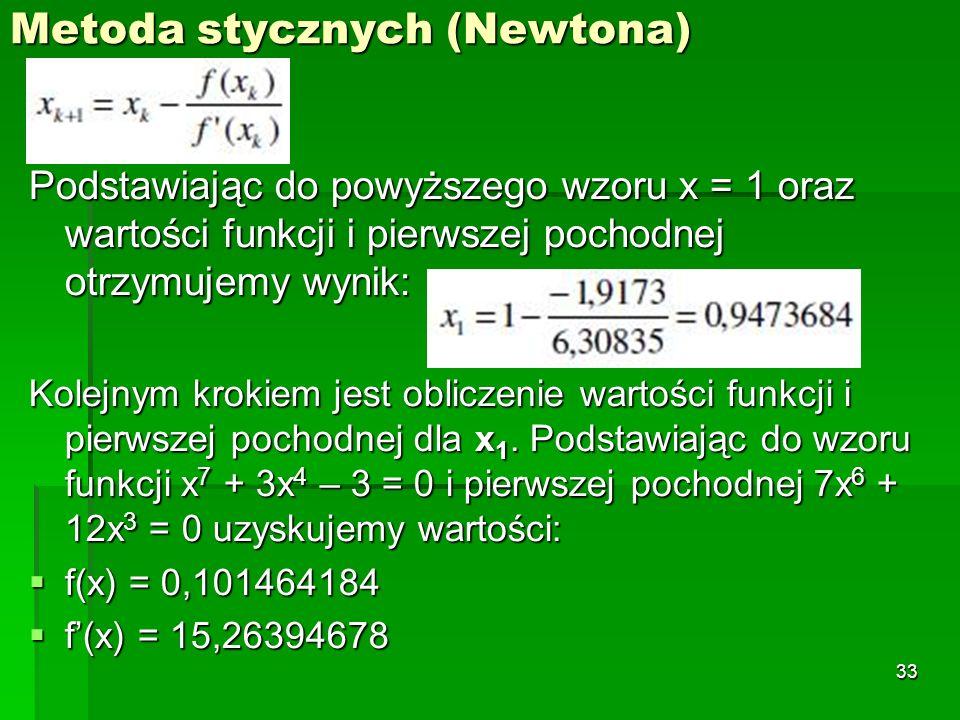 Metoda stycznych (Newtona) Podstawiając do powyższego wzoru x = 1 oraz wartości funkcji i pierwszej pochodnej otrzymujemy wynik: Kolejnym krokiem jest