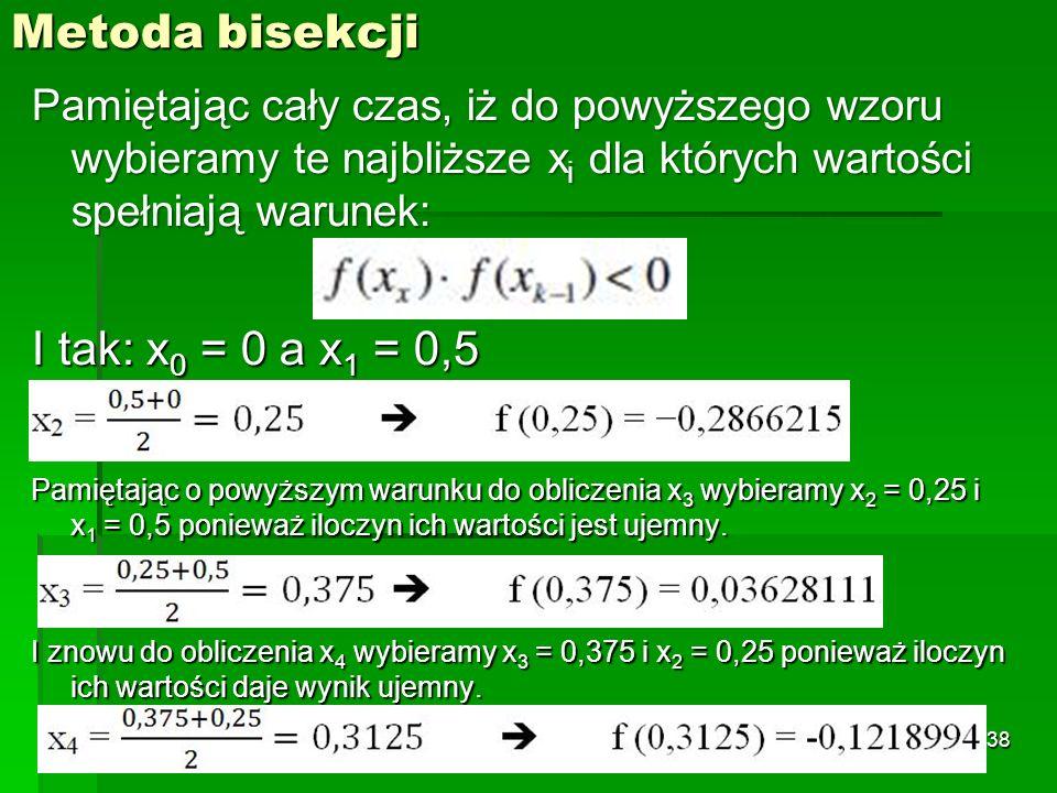 Metoda bisekcji Pamiętając cały czas, iż do powyższego wzoru wybieramy te najbliższe x i dla których wartości spełniają warunek: I tak: x 0 = 0 a x 1