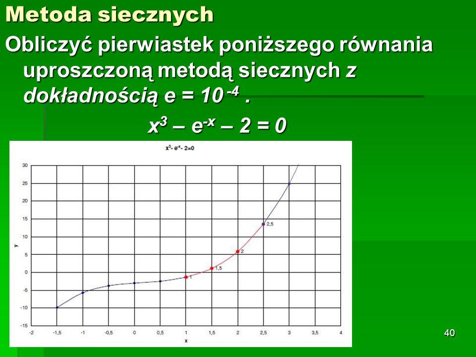 Metoda siecznych Obliczyć pierwiastek poniższego równania uproszczoną metodą siecznych z dokładnością e = 10 -4. x 3 – e -x – 2 = 0 40