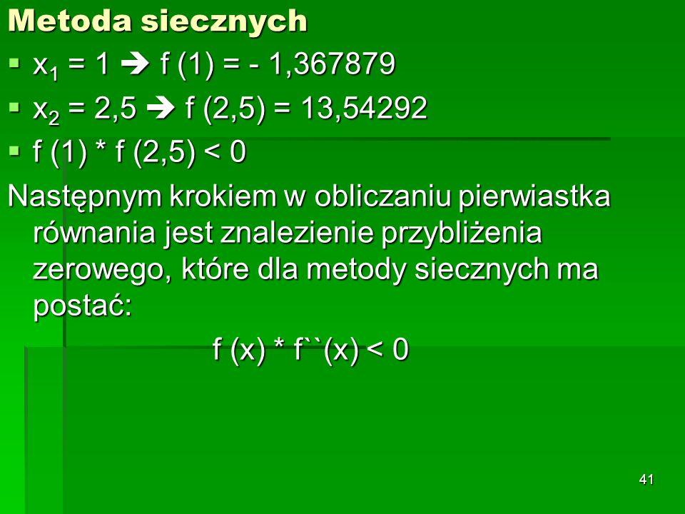 Metoda siecznych x 1 = 1 f (1) = - 1,367879 x 1 = 1 f (1) = - 1,367879 x 2 = 2,5 f (2,5) = 13,54292 x 2 = 2,5 f (2,5) = 13,54292 f (1) * f (2,5) < 0 f