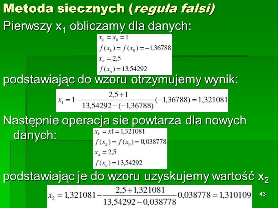 Metoda siecznych (reguła falsi) Pierwszy x 1 obliczamy dla danych: podstawiając do wzoru otrzymujemy wynik: Następnie operacja sie powtarza dla nowych
