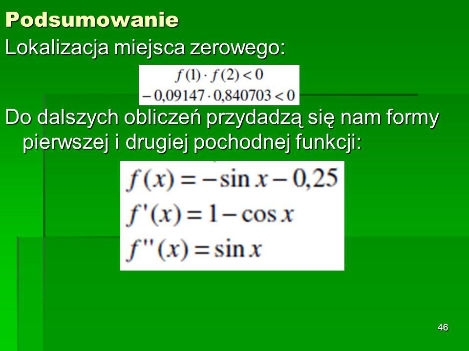 Podsumowanie Lokalizacja miejsca zerowego: Do dalszych obliczeń przydadzą się nam formy pierwszej i drugiej pochodnej funkcji: 46