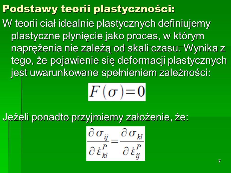 Podstawy teorii plastyczności: W teorii ciał idealnie plastycznych definiujemy plastyczne płynięcie jako proces, w którym naprężenia nie zależą od ska