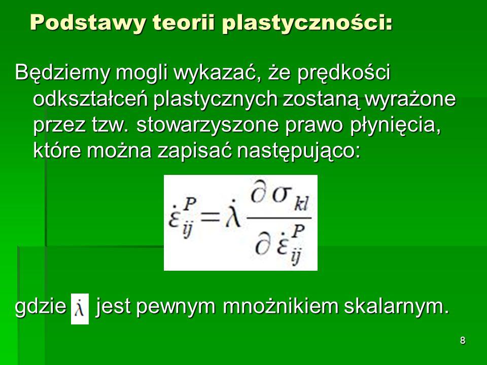 Plastyczność na poziomie konstrukcji Analiza plastyczna MES wymaga: sformułowania standardowej macierzy sztywności stycznej układu, sformułowania standardowej macierzy sztywności stycznej układu, sformułowania macierzy konsystentnej do procedur iteracyjnych N-R, sformułowania macierzy konsystentnej do procedur iteracyjnych N-R, całkowania związków konstytutywnych, aby zmodyfikować stan naprężeń.