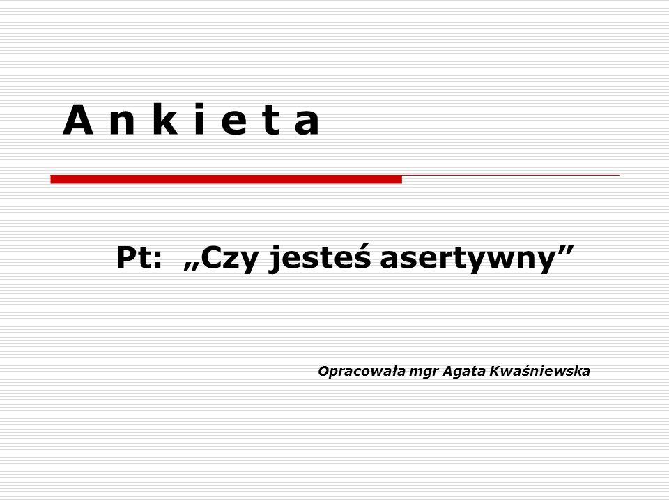 A n k i e t a Pt: Czy jesteś asertywny Opracowała mgr Agata Kwaśniewska