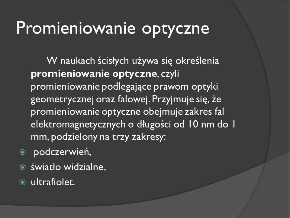 Promieniowanie optyczne W naukach ścisłych używa się określenia promieniowanie optyczne, czyli promieniowanie podlegające prawom optyki geometrycznej