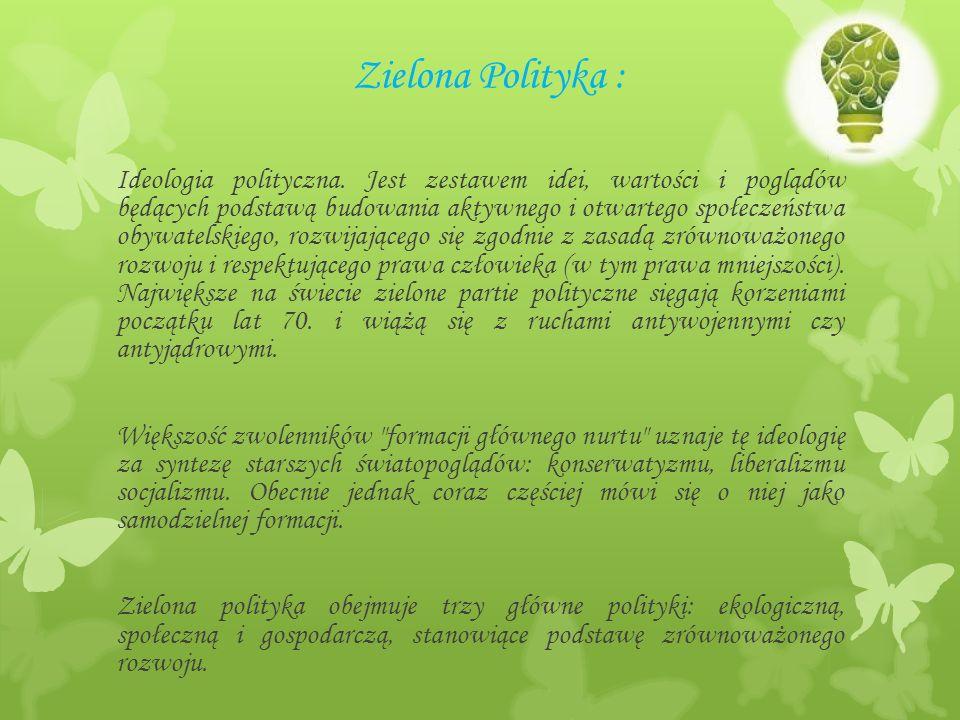 Zielona Polityka : Ideologia polityczna. Jest zestawem idei, wartości i poglądów będących podstawą budowania aktywnego i otwartego społeczeństwa obywa