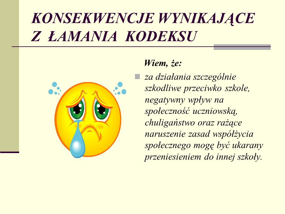 KONSEKWENCJE WYNIKAJĄCE Z ŁAMANIA KODEKSU Wiem, że: za działania szczególnie szkodliwe przeciwko szkole, negatywny wpływ na społeczność uczniowską, ch