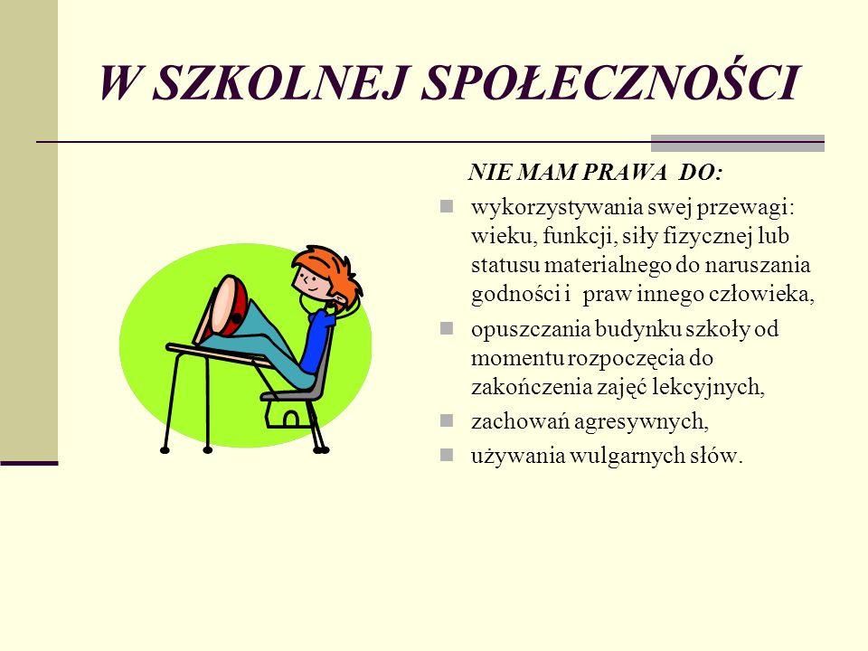 W SZKOLNEJ SPOŁECZNOŚCI NIE MAM PRAWA DO: wykorzystywania swej przewagi: wieku, funkcji, siły fizycznej lub statusu materialnego do naruszania godnośc