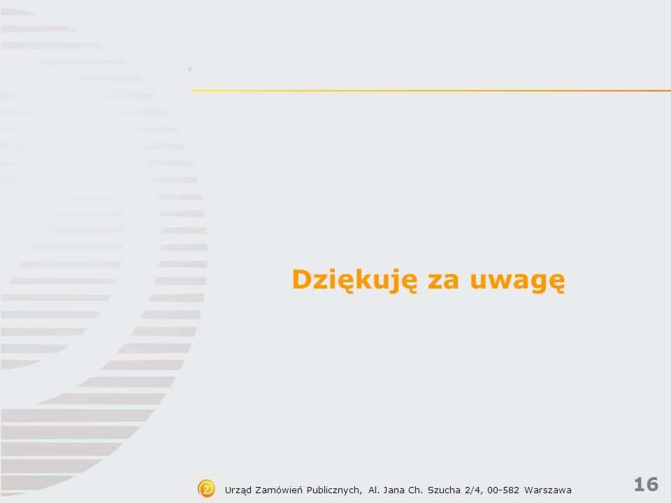 16 Urząd Zamówień Publicznych, Al. Jana Ch. Szucha 2/4, 00-582 Warszawa. Dziękuję za uwagę