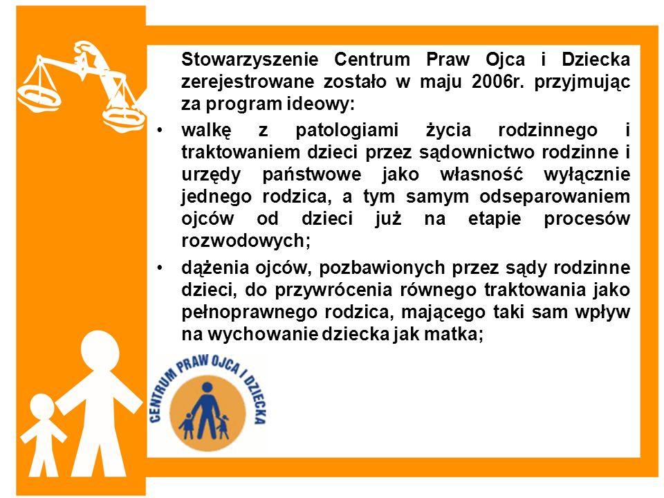 Stowarzyszenie Centrum Praw Ojca i Dziecka zerejestrowane zostało w maju 2006r. przyjmując za program ideowy: walkę z patologiami życia rodzinnego i t