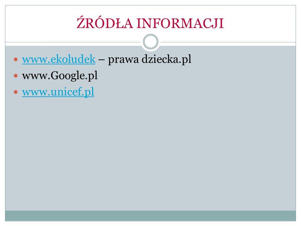 ŹRÓDŁA INFORMACJI www.ekoludek – prawa dziecka.pl www.ekoludek www.Google.pl www.unicef.pl