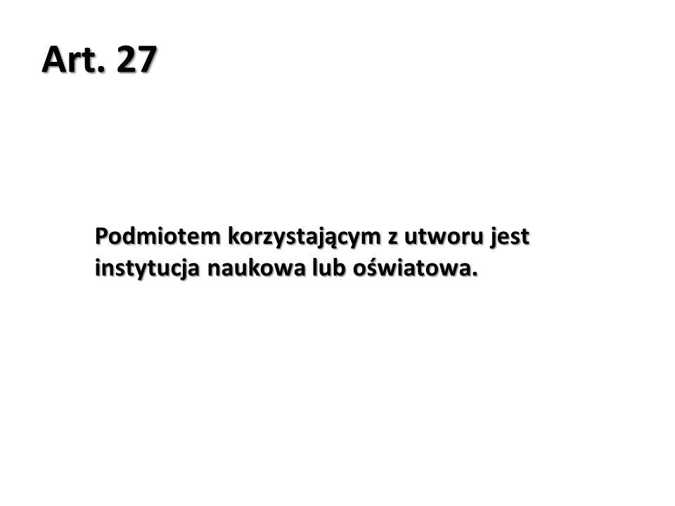 Art. 27 Podmiotem korzystającym z utworu jest instytucja naukowa lub oświatowa.