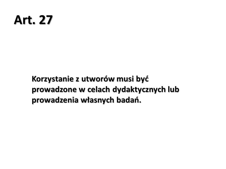 Art. 27 Korzystanie z utworów musi być prowadzone w celach dydaktycznych lub prowadzenia własnych badań.