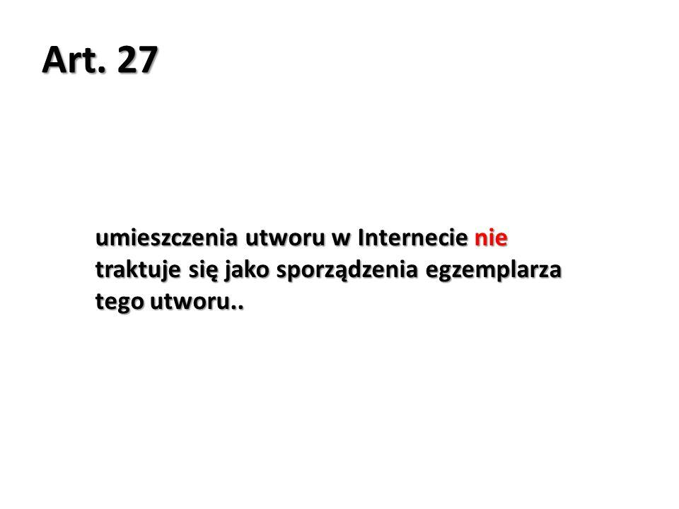 Art. 27 umieszczenia utworu w Internecie nie traktuje się jako sporządzenia egzemplarza tego utworu..
