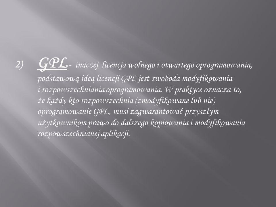 2) GPL - inaczej licencja wolnego i otwartego oprogramowania, podstawową ideą licencji GPL jest swoboda modyfikowania i rozpowszechniania oprogramowan