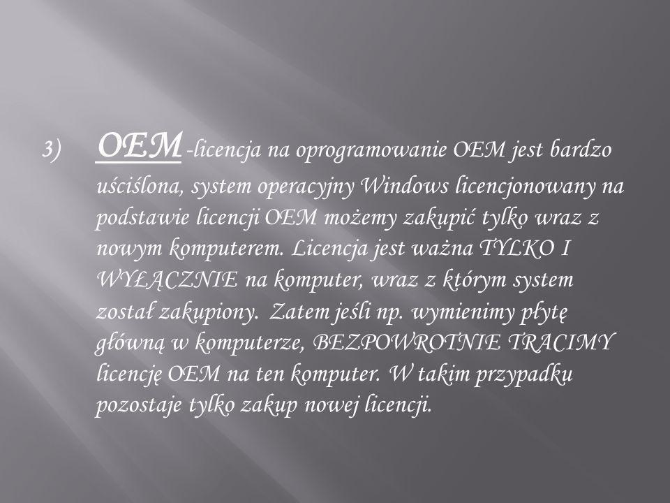 3) OEM -licencja na oprogramowanie OEM jest bardzo uściślona, system operacyjny Windows licencjonowany na podstawie licencji OEM możemy zakupić tylko