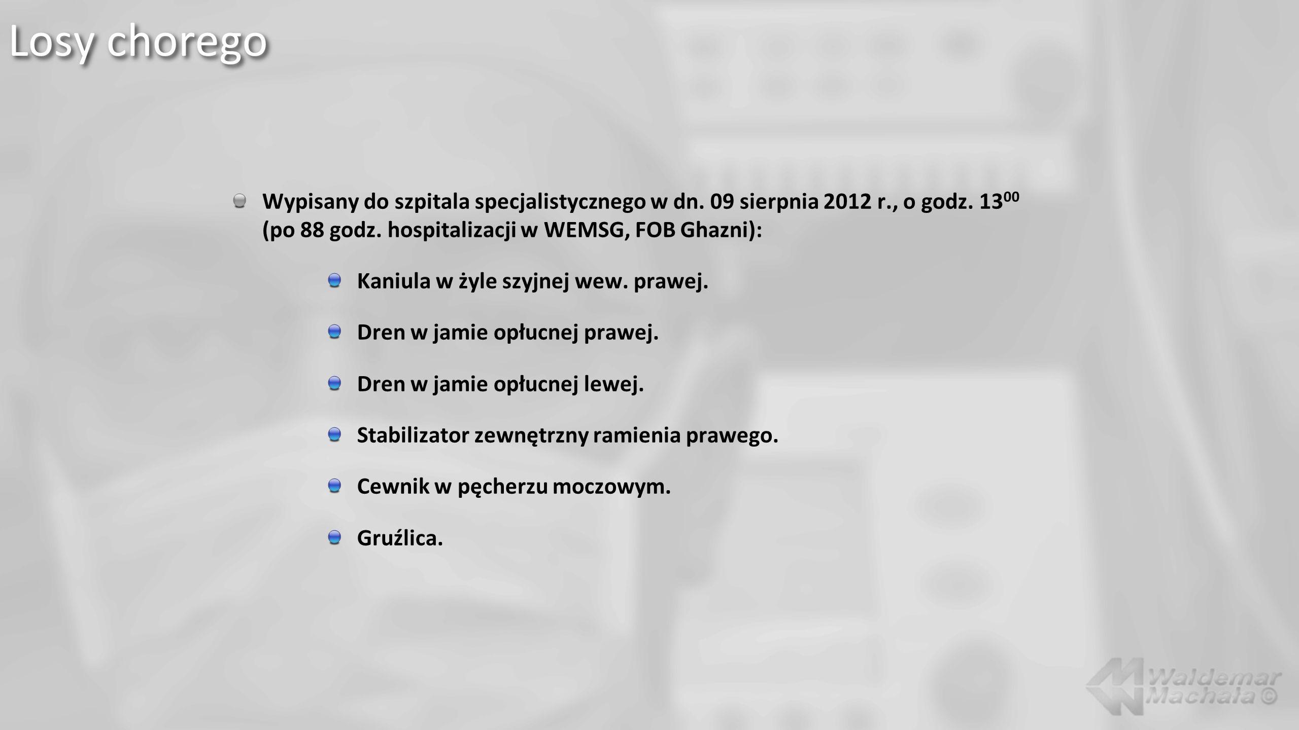 Wypisany do szpitala specjalistycznego w dn. 09 sierpnia 2012 r., o godz. 13 00 (po 88 godz. hospitalizacji w WEMSG, FOB Ghazni): Kaniula w żyle szyjn
