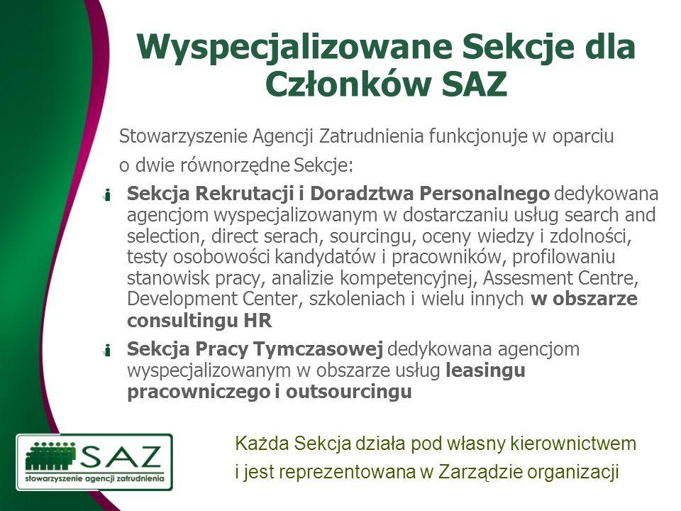 Wyspecjalizowane Sekcje dla Członków SAZ Stowarzyszenie Agencji Zatrudnienia funkcjonuje w oparciu o dwie równorzędne Sekcje: Sekcja Rekrutacji i Doradztwa Personalnego dedykowana agencjom wyspecjalizowanym w dostarczaniu usług search and selection, direct serach, sourcingu, oceny wiedzy i zdolności, testy osobowości kandydatów i pracowników, profilowani u stanowisk pracy, analiz ie kompetencyjn ej, Assesment Centre, Development Center, szkolenia ch i wielu innych w obszarze consultingu HR Sekcja Pracy Tymczasowej dedykowana agencjom wyspecjalizowanym w obszarze usług leasingu pracowniczego i outsourcingu Każda Sekcja działa pod własny kierownictwem i jest reprezentowana w Zarządzie organizacji