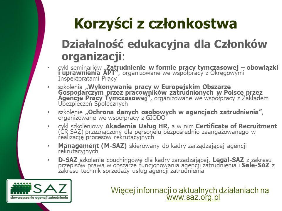 Korzyści z członkostwa Działalność edukacyjna dla Członków organizacji: cykl seminariów Zatrudnienie w formie pracy tymczasowej – obowiązki i uprawnienia APT, organizowane we współpracy z Okręgowymi Inspektoratami Pracy szkolenia Wykonywanie pracy w Europejskim Obszarze Gospodarczym przez pracowników zatrudnionych w Polsce przez Agencje Pracy Tymczasowej, organizowane we współpracy z Zakładem Ubezpieczeń Społecznych szkolenie Ochrona danych osobowych w agencjach zatrudnienia, organizowane we współpracy z GIODO cykl szkoleniowy Akademia Usług HR, a w nim Certificate of Recruitment (CR SAZ) przeznaczony dla personelu bezpośrednio zaangażowanego w realizację procesów rekrutacyjnych Management (M-SAZ) skierowany do kadry zarządzającej agencji rekrutacyjnych D-SAZ szkolenie couchingowe dla kadry zarządzającej, Legal-SAZ z zakresu przepisów prawa w obszarze funcjonowania agencji zatrudnienia i Sale-SAZ z zakresu technik sprzedaży usług agencji zatrudnienia Więcej informacji o aktualnych działaniach na www.saz.org.pl