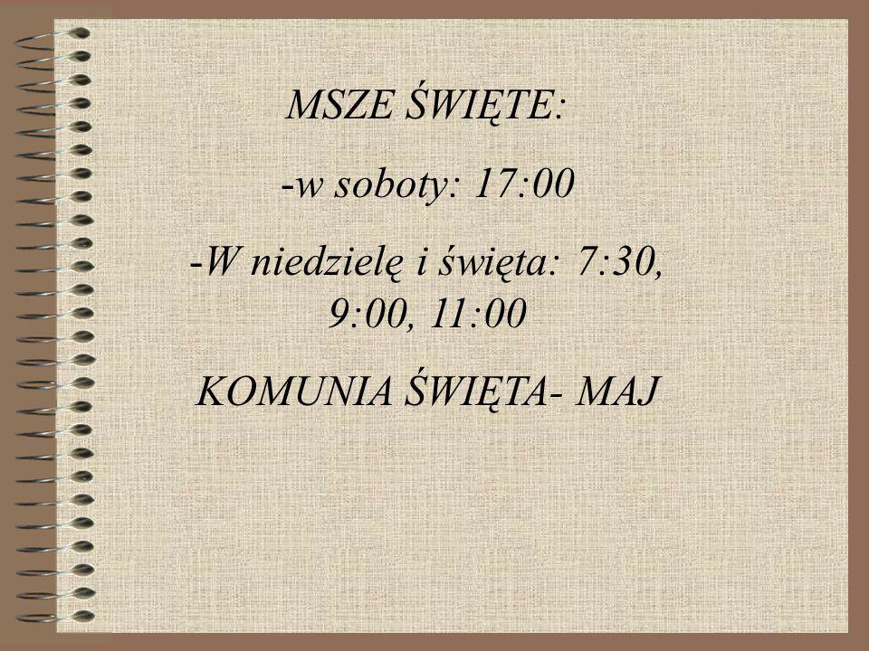 MSZE ŚWIĘTE: -w soboty: 17:00 -W niedzielę i święta: 7:30, 9:00, 11:00 KOMUNIA ŚWIĘTA- MAJ