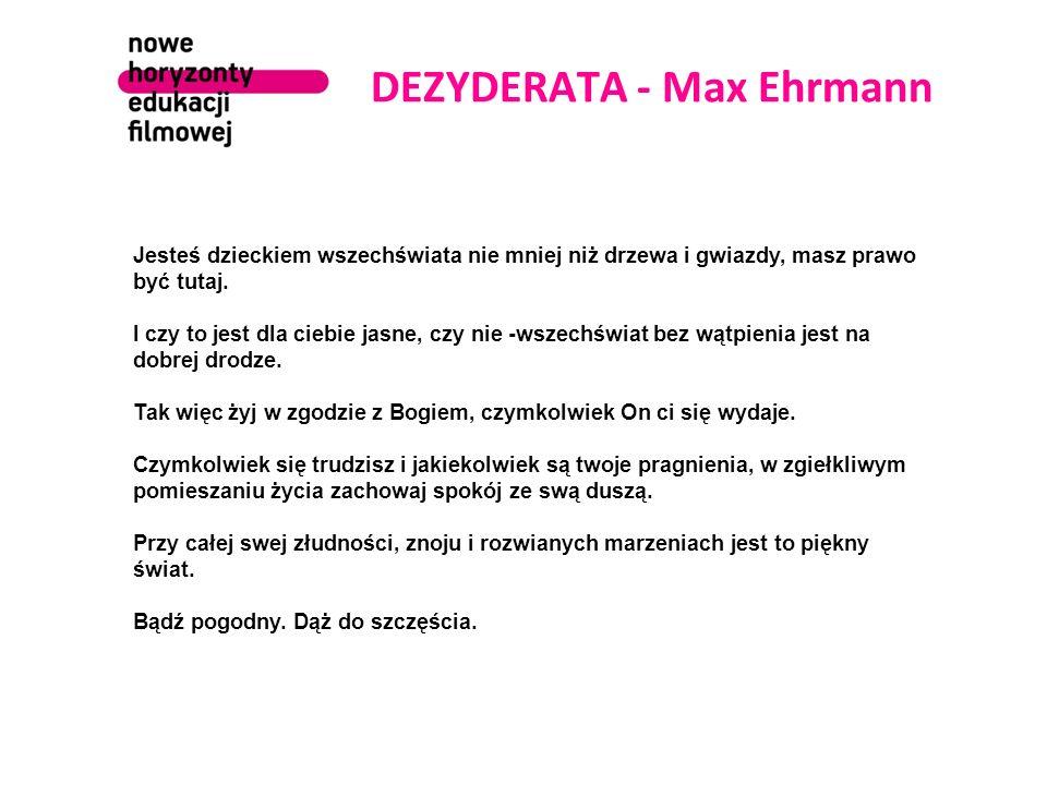 DEZYDERATA - Max Ehrmann Jesteś dzieckiem wszechświata nie mniej niż drzewa i gwiazdy, masz prawo być tutaj. I czy to jest dla ciebie jasne, czy nie -