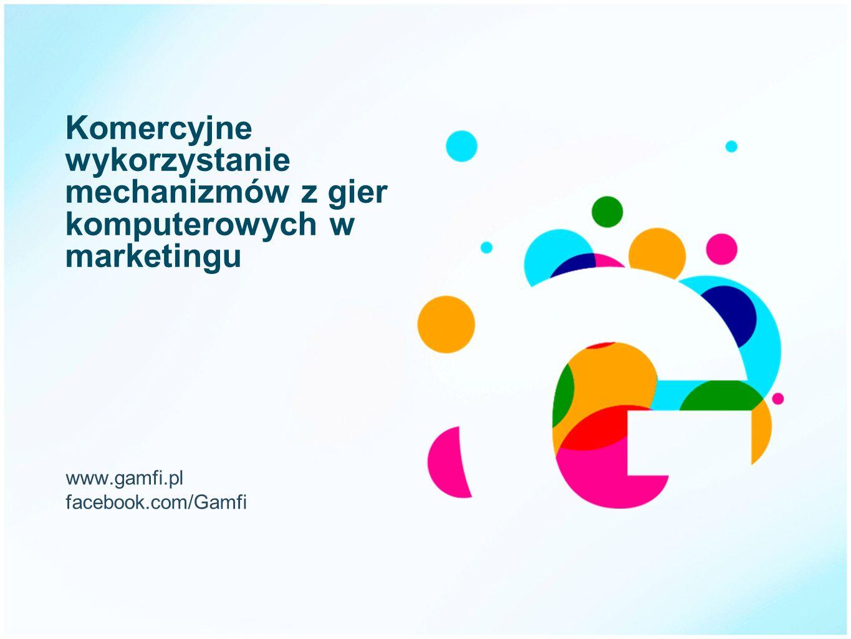 Komercyjne wykorzystanie mechanizmów z gier komputerowych w marketingu www.gamfi.pl facebook.com/Gamfi