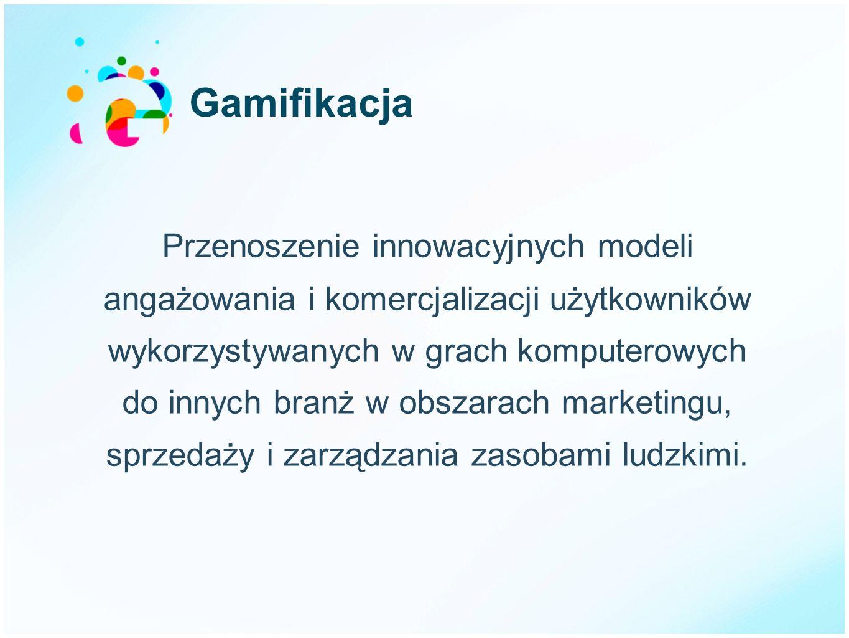 Gamifikacja Przenoszenie innowacyjnych modeli angażowania i komercjalizacji użytkowników wykorzystywanych w grach komputerowych do innych branż w obsz