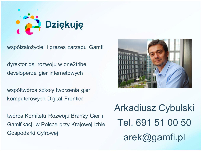 Dziękuję Arkadiusz Cybulski Tel. 691 51 00 50 arek@gamfi.pl współzałożyciel i prezes zarządu Gamfi dyrektor ds. rozwoju w one2tribe, developerze gier