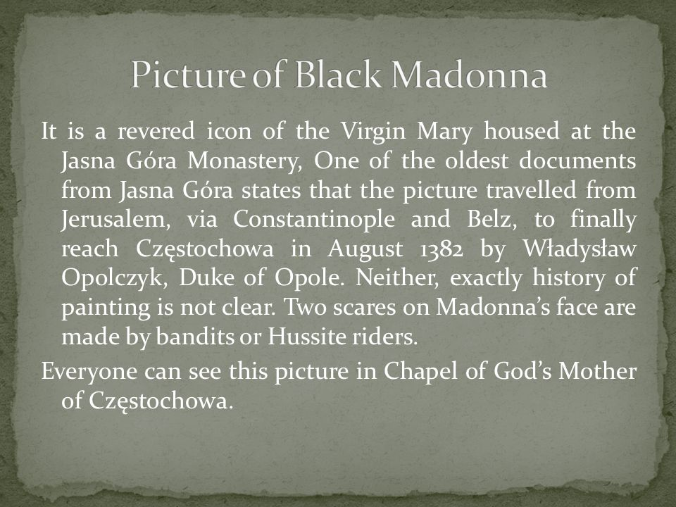 It is a revered icon of the Virgin Mary housed at the Jasna Góra Monastery, One of the oldest documents from Jasna Góra states that the picture travelled from Jerusalem, via Constantinople and Belz, to finally reach Częstochowa in August 1382 by Władysław Opolczyk, Duke of Opole.