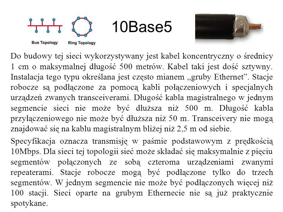 10Base5 Do budowy tej sieci wykorzystywany jest kabel koncentryczny o średnicy 1 cm o maksymalnej długość 500 metrów.