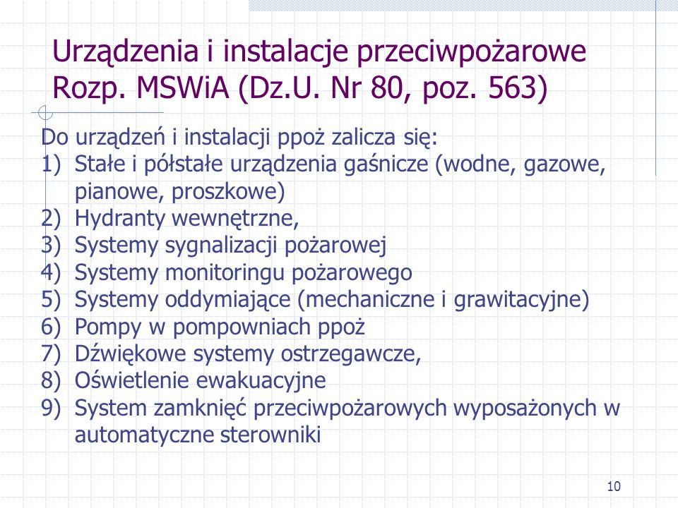 10 Urządzenia i instalacje przeciwpożarowe Rozp. MSWiA (Dz.U. Nr 80, poz. 563) Do urządzeń i instalacji ppoż zalicza się: 1)Stałe i półstałe urządzeni