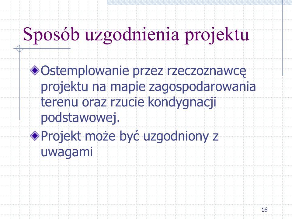 16 Sposób uzgodnienia projektu Ostemplowanie przez rzeczoznawcę projektu na mapie zagospodarowania terenu oraz rzucie kondygnacji podstawowej. Projekt