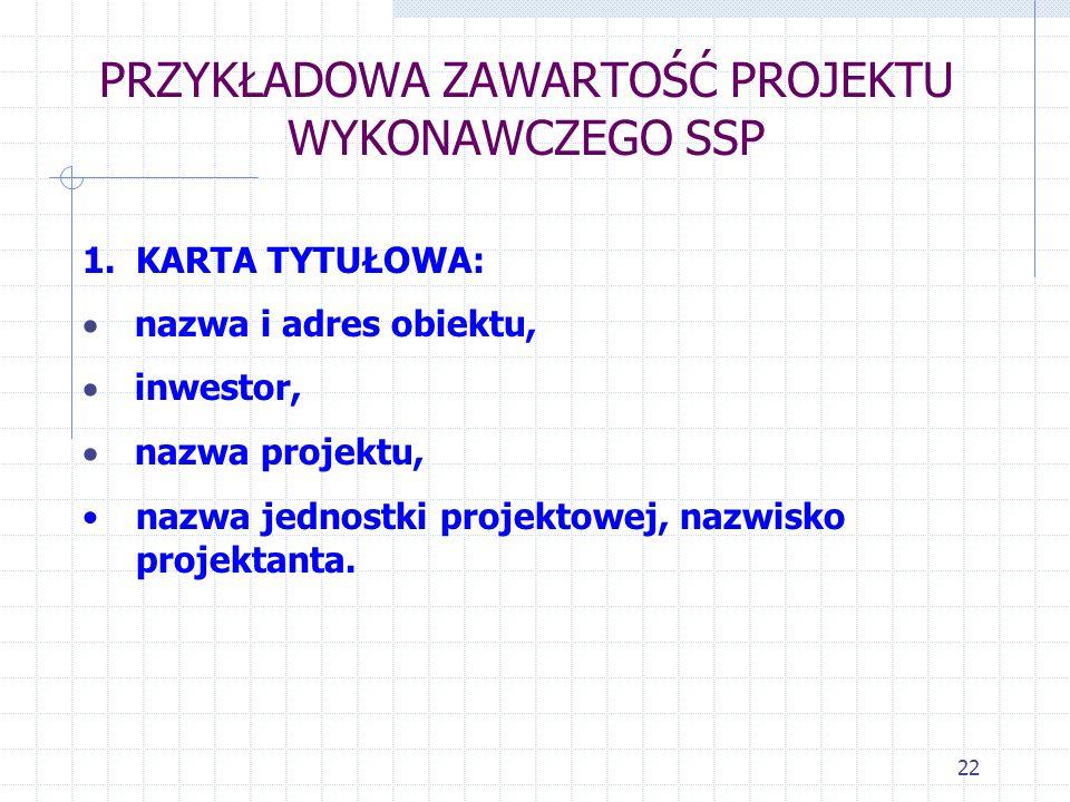 22 PRZYKŁADOWA ZAWARTOŚĆ PROJEKTU WYKONAWCZEGO SSP 1.KARTA TYTUŁOWA: nazwa i adres obiektu, inwestor, nazwa projektu, nazwa jednostki projektowej, naz