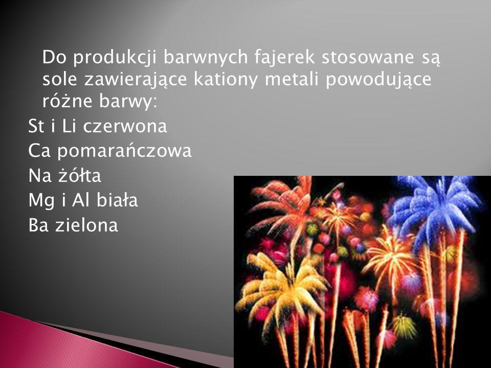 Do produkcji barwnych fajerek stosowane są sole zawierające kationy metali powodujące różne barwy: St i Li czerwona Ca pomarańczowa Na żółta Mg i Al b