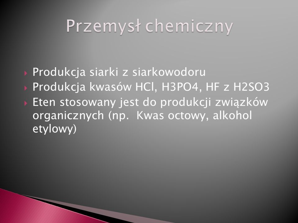 Produkcja siarki z siarkowodoru Produkcja kwasów HCl, H3PO4, HF z H2SO3 Eten stosowany jest do produkcji związków organicznych (np. Kwas octowy, alkoh
