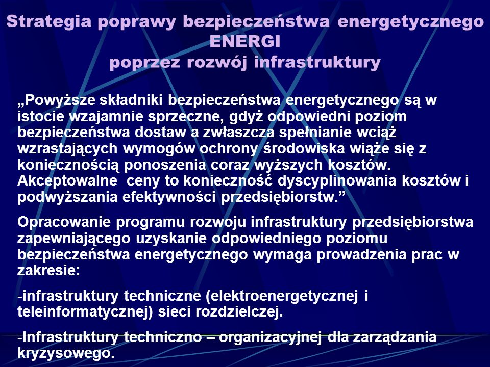 Strategia poprawy bezpieczeństwa energetycznego ENERGI poprzez rozwój infrastruktury Powyższe składniki bezpieczeństwa energetycznego są w istocie wzajamnie sprzeczne, gdyż odpowiedni poziom bezpieczeństwa dostaw a zwłaszcza spełnianie wciąż wzrastających wymogów ochrony środowiska wiąże się z koniecznością ponoszenia coraz wyższych kosztów.
