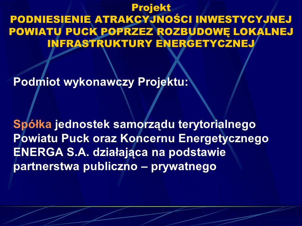 Projekt PODNIESIENIE ATRAKCYJNOŚCI INWESTYCYJNEJ POWIATU PUCK POPRZEZ ROZBUDOWĘ LOKALNEJ INFRASTRUKTURY ENERGETYCZNEJ Podmiot wykonawczy Projektu: Spółka jednostek samorządu terytorialnego Powiatu Puck oraz Koncernu Energetycznego ENERGA S.A.