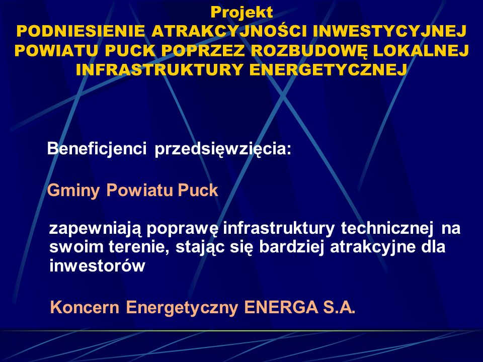 Projekt PODNIESIENIE ATRAKCYJNOŚCI INWESTYCYJNEJ POWIATU PUCK POPRZEZ ROZBUDOWĘ LOKALNEJ INFRASTRUKTURY ENERGETYCZNEJ Beneficjenci przedsięwzięcia: Gminy Powiatu Puck zapewniają poprawę infrastruktury technicznej na swoim terenie, stając się bardziej atrakcyjne dla inwestorów Koncern Energetyczny ENERGA S.A.