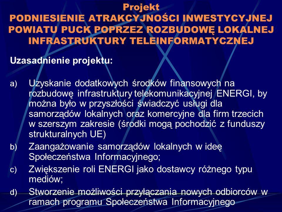 Projekt PODNIESIENIE ATRAKCYJNOŚCI INWESTYCYJNEJ POWIATU PUCK POPRZEZ ROZBUDOWĘ LOKALNEJ INFRASTRUKTURY TELEINFORMATYCZNEJ Uzasadnienie projektu: a) Uzyskanie dodatkowych środków finansowych na rozbudowę infrastruktury telekomunikacyjnej ENERGI, by można było w przyszłości świadczyć usługi dla samorządów lokalnych oraz komercyjne dla firm trzecich w szerszym zakresie (środki mogą pochodzić z funduszy strukturalnych UE) b) Zaangażowanie samorządów lokalnych w ideę Społeczeństwa Informacyjnego; c) Zwiększenie roli ENERGI jako dostawcy różnego typu mediów; d) Stworzenie możliwości przyłączania nowych odbiorców w ramach programu Społeczeństwa Informacyjnego
