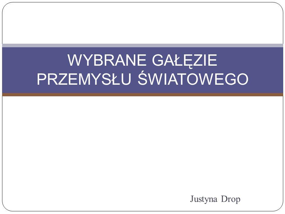 Justyna Drop WYBRANE GAŁĘZIE PRZEMYSŁU ŚWIATOWEGO