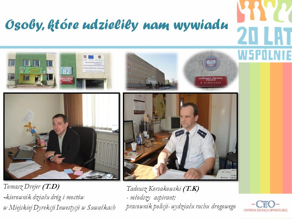 Tadeusz Korsakowski (T.K) - młodszy aspirant; pracownik policji- wydziału ruchu drogowego Tomasz Drejer (T.D) -kierownik działu dróg i mostów w Miejskiej Dyrekcji Inwestycji w Suwałkach Osoby, które udzieliły nam wywiadu